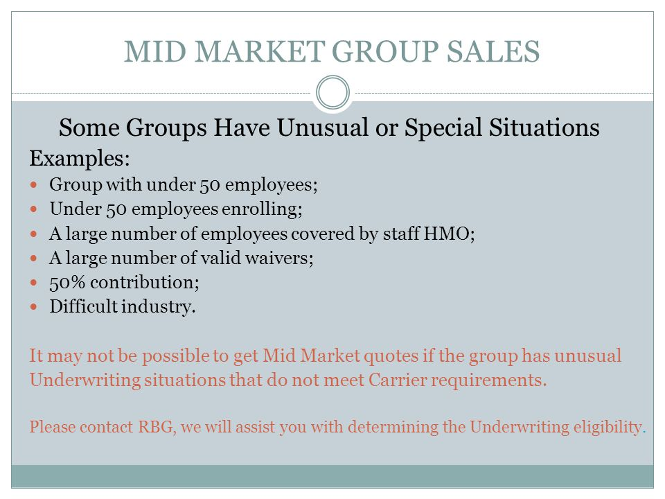 MID MARKET GROUP SALES Some Groups Have Unusual or Special Situations Examples: Group with under 50 employees; Under 50 employees enrolling; A large number of employees covered by staff HMO; A large number of valid waivers; 50% contribution; Difficult industry.