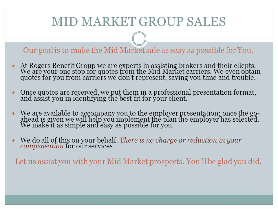 MID MARKET GROUP SALES Our goal is to make the Mid Market sale as easy as possible for You.