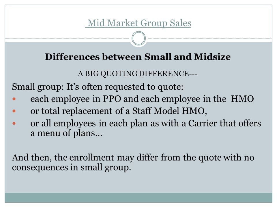 Mid Market Group Sales Differences between Small and Midsize A BIG QUOTING DIFFERENCE--- Small group: It's often requested to quote: each employee in PPO and each employee in the HMO or total replacement of a Staff Model HMO, or all employees in each plan as with a Carrier that offers a menu of plans… And then, the enrollment may differ from the quote with no consequences in small group.