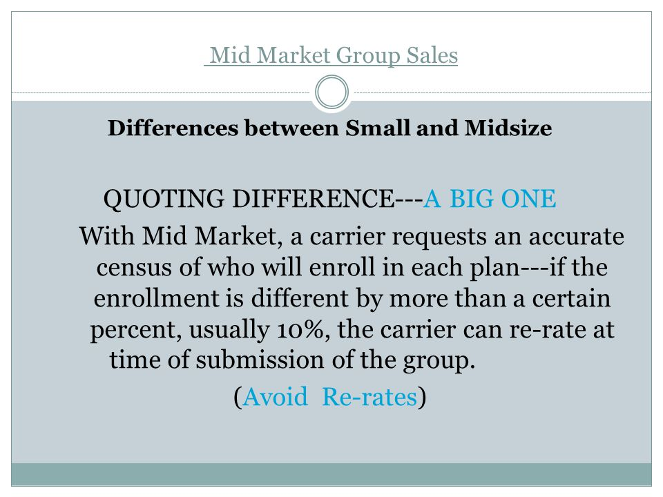 Mid Market Group Sales Differences between Small and Midsize QUOTING DIFFERENCE---A BIG ONE With Mid Market, a carrier requests an accurate census of who will enroll in each plan---if the enrollment is different by more than a certain percent, usually 10%, the carrier can re-rate at time of submission of the group.