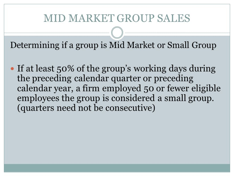 MID MARKET GROUP SALES Determining if a group is Mid Market or Small Group If at least 50% of the group's working days during the preceding calendar quarter or preceding calendar year, a firm employed 50 or fewer eligible employees the group is considered a small group.