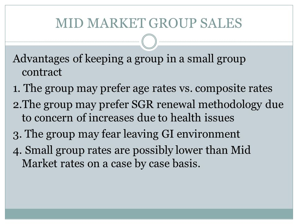 MID MARKET GROUP SALES Advantages of keeping a group in a small group contract 1.