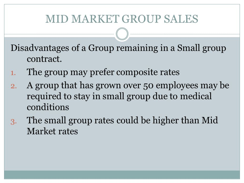Mid Market Group Sales Differences between Small and Midsize Ownership and other documentation generally not needed for Mid Market at time of submission --- However, the same rules apply (generally) but must be clarified upfront at time of submitting the RFP with mid market groups DE 6 is not asked for by the carriers in Mid Market (although could be asked for if group size is questionable) – Issues of employee eligibility and actual size of group are clarified upfront as part of the RFP submission in mid market.