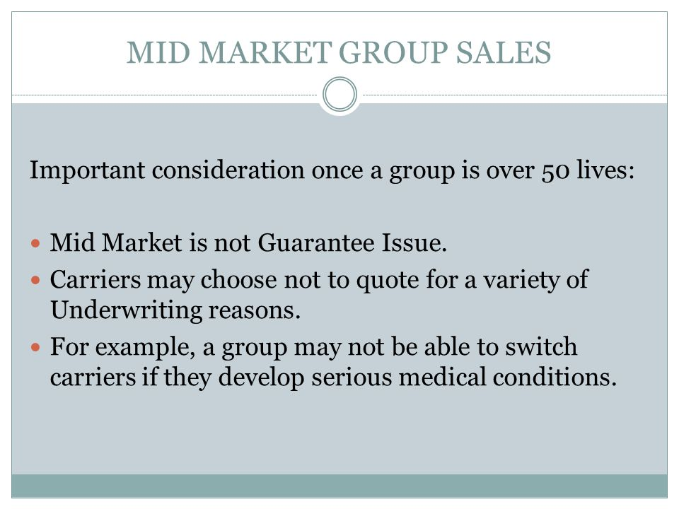 MID MARKET GROUP SALES Important consideration once a group is over 50 lives: Mid Market is not Guarantee Issue.