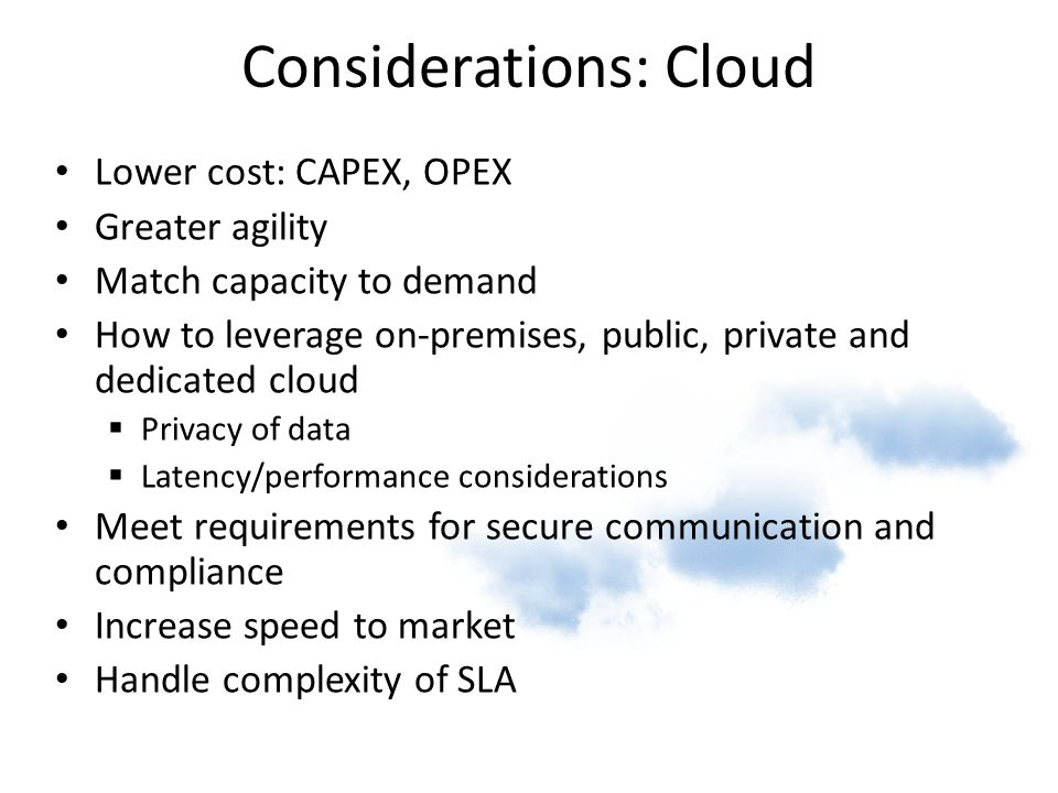 Considerations: Cloud Lower cost: CAPEX, OPEX Greater agility Match capacity to demand How to leverage on-premises, public, private and dedicated clou