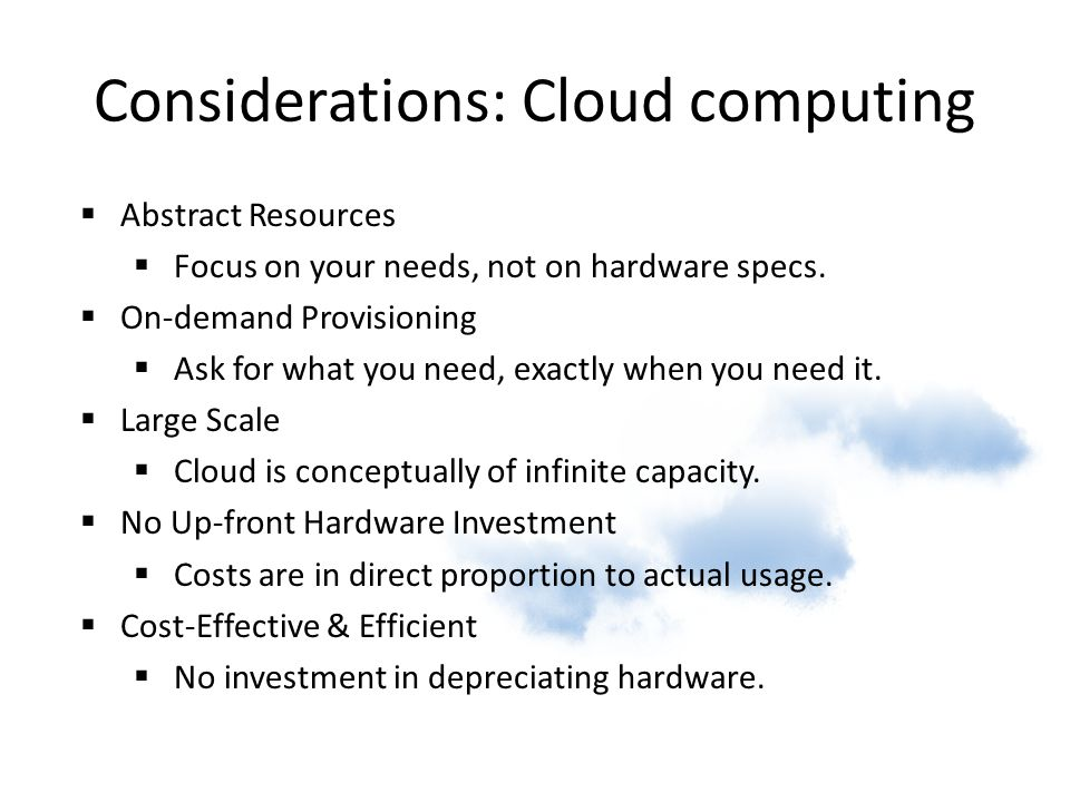 Considerations: Cloud computing  Abstract Resources  Focus on your needs, not on hardware specs.  On-demand Provisioning  Ask for what you need, e