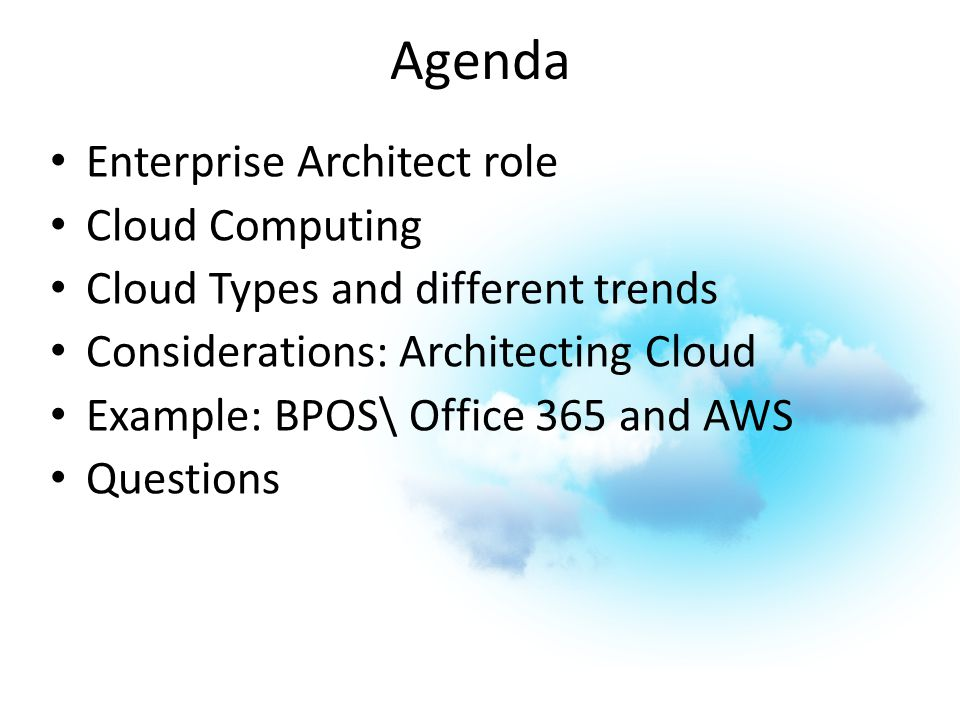 Agenda Enterprise Architect role Cloud Computing Cloud Types and different trends Considerations: Architecting Cloud Example: BPOS\ Office 365 and AWS