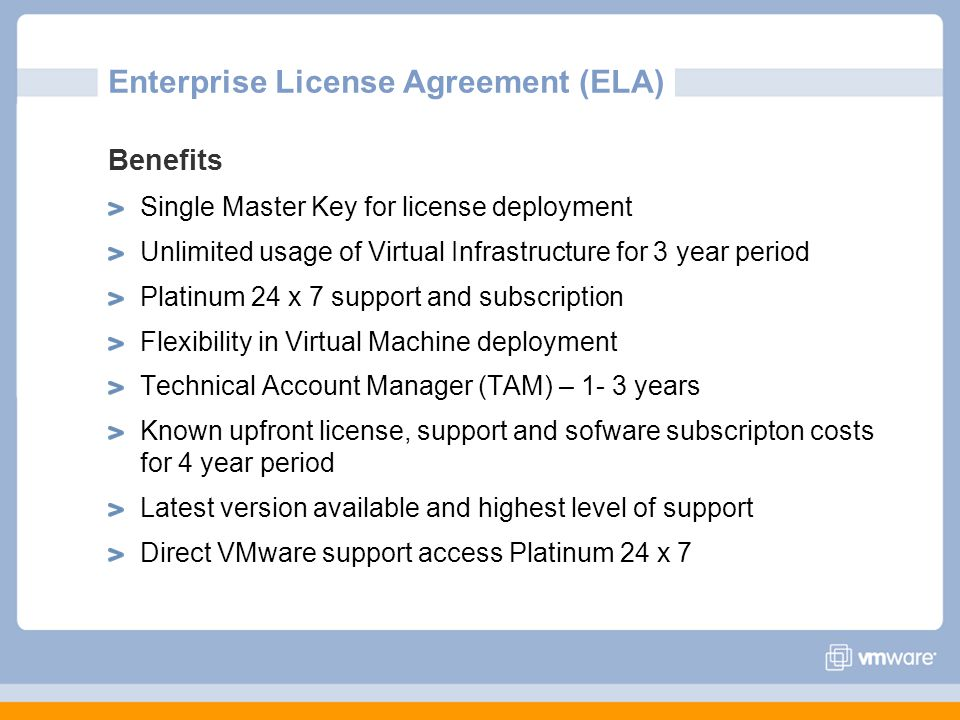 Enterprise License Agreement (ELA) Benefits Single Master Key for license deployment Unlimited usage of Virtual Infrastructure for 3 year period Plati