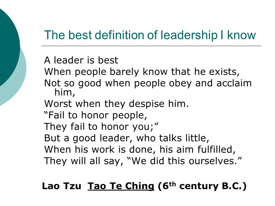 The best definition of leadership I know A leader is best When people barely know that he exists, Not so good when people obey and acclaim him, Worst when they despise him.