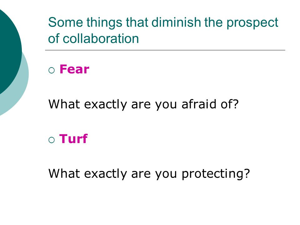 Some things that diminish the prospect of collaboration  Fear What exactly are you afraid of.