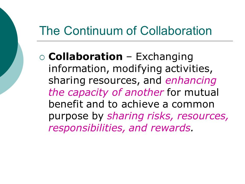 The Continuum of Collaboration  Collaboration – Exchanging information, modifying activities, sharing resources, and enhancing the capacity of another for mutual benefit and to achieve a common purpose by sharing risks, resources, responsibilities, and rewards.