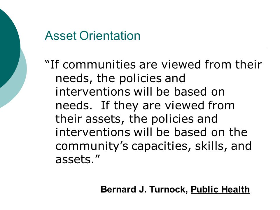 "Asset Orientation ""If communities are viewed from their needs, the policies and interventions will be based on needs. If they are viewed from their as"