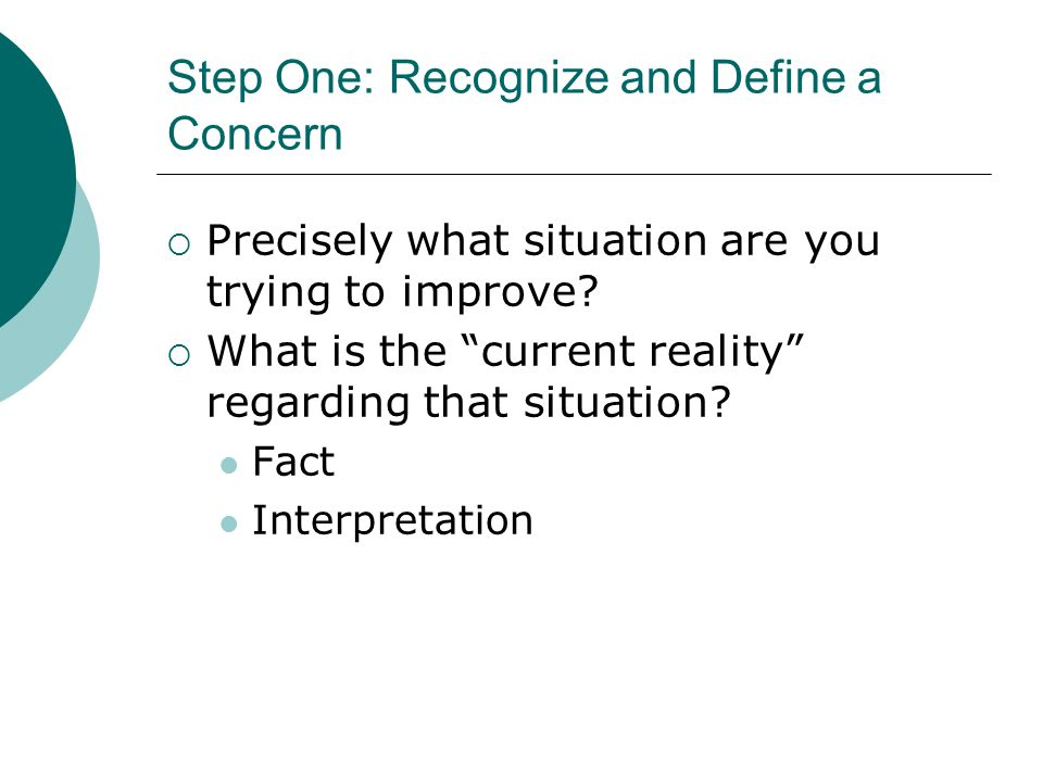 "Step One: Recognize and Define a Concern  Precisely what situation are you trying to improve?  What is the ""current reality"" regarding that situatio"