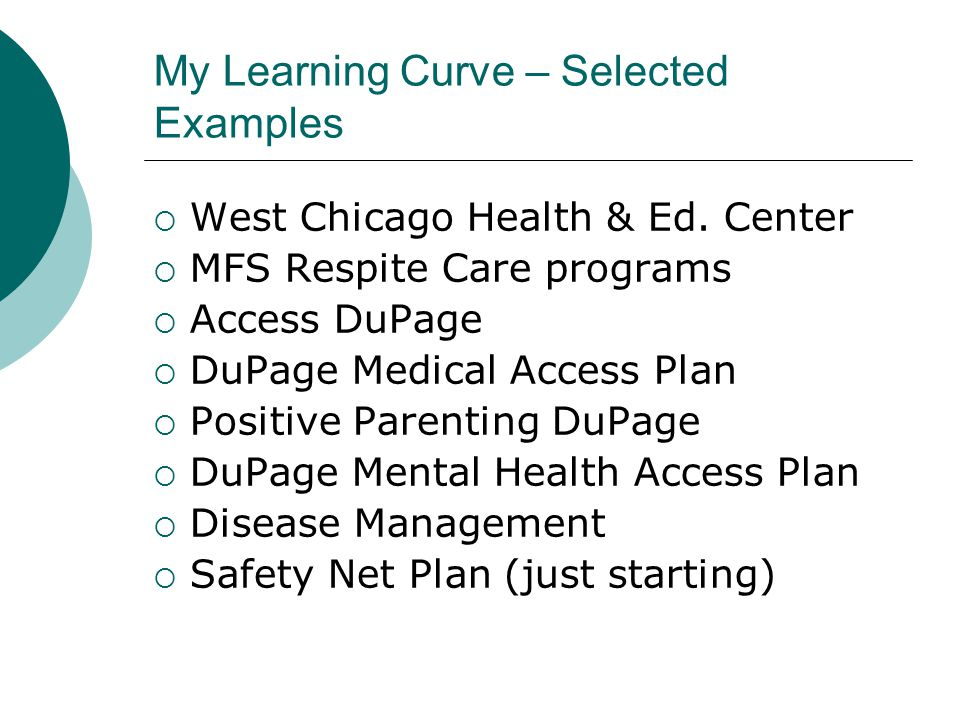My Learning Curve – Selected Examples  West Chicago Health & Ed. Center  MFS Respite Care programs  Access DuPage  DuPage Medical Access Plan  Po