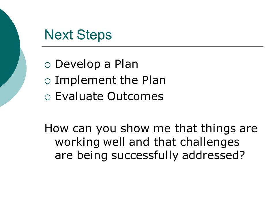 Next Steps  Develop a Plan  Implement the Plan  Evaluate Outcomes How can you show me that things are working well and that challenges are being successfully addressed