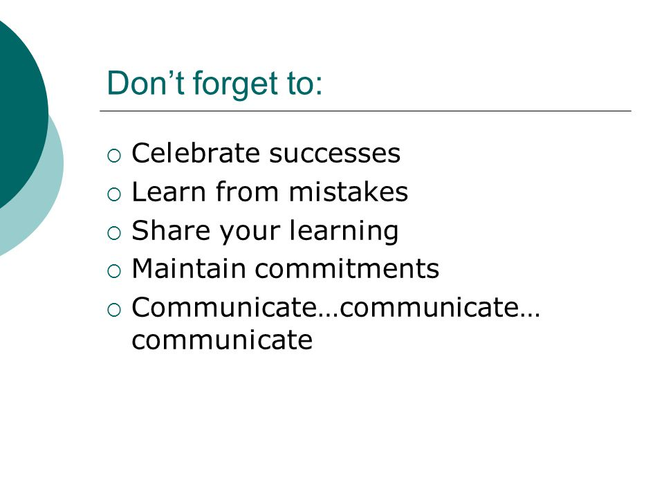 Don't forget to:  Celebrate successes  Learn from mistakes  Share your learning  Maintain commitments  Communicate…communicate… communicate