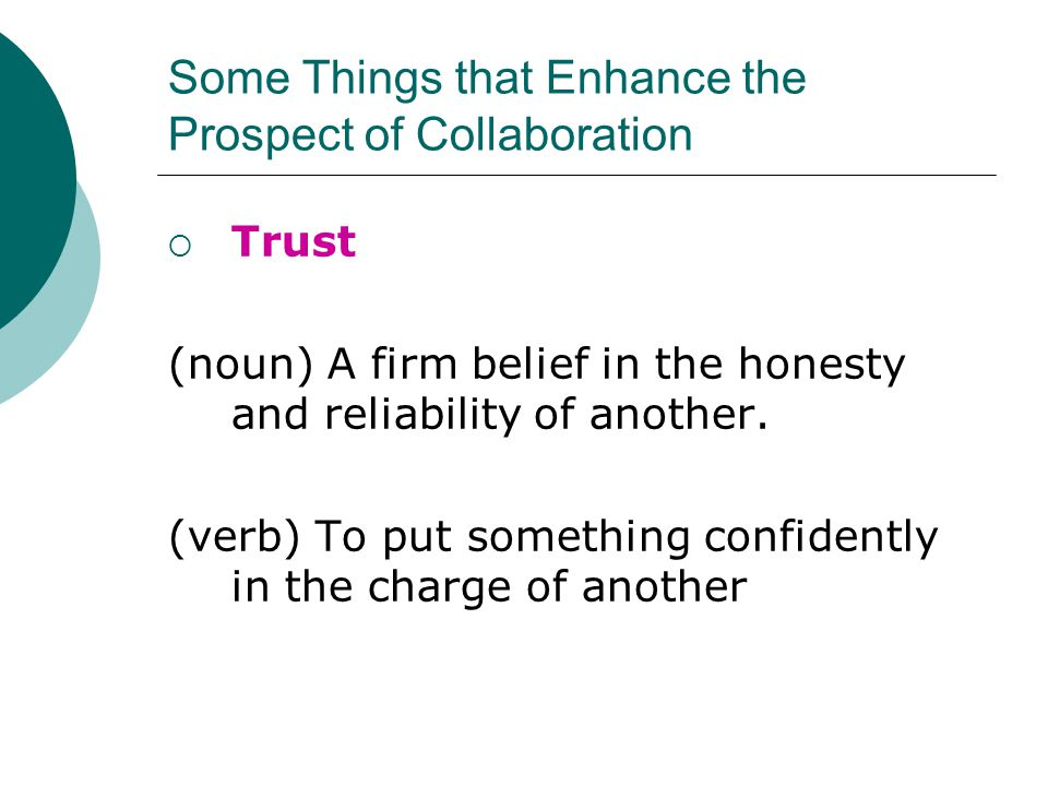 Some Things that Enhance the Prospect of Collaboration  Trust (noun) A firm belief in the honesty and reliability of another.