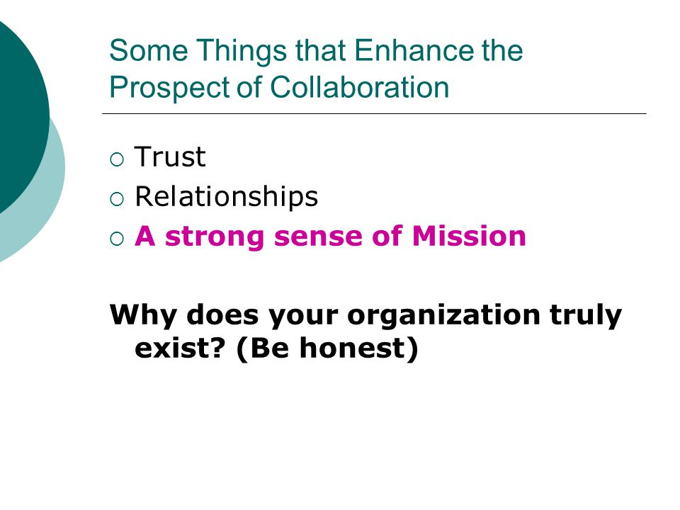 Some Things that Enhance the Prospect of Collaboration  Trust  Relationships  A strong sense of Mission Why does your organization truly exist.