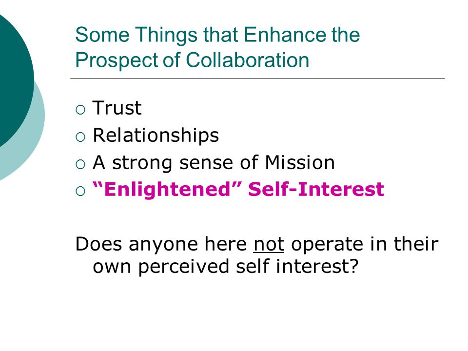 "Some Things that Enhance the Prospect of Collaboration  Trust  Relationships  A strong sense of Mission  ""Enlightened"" Self-Interest Does anyone h"