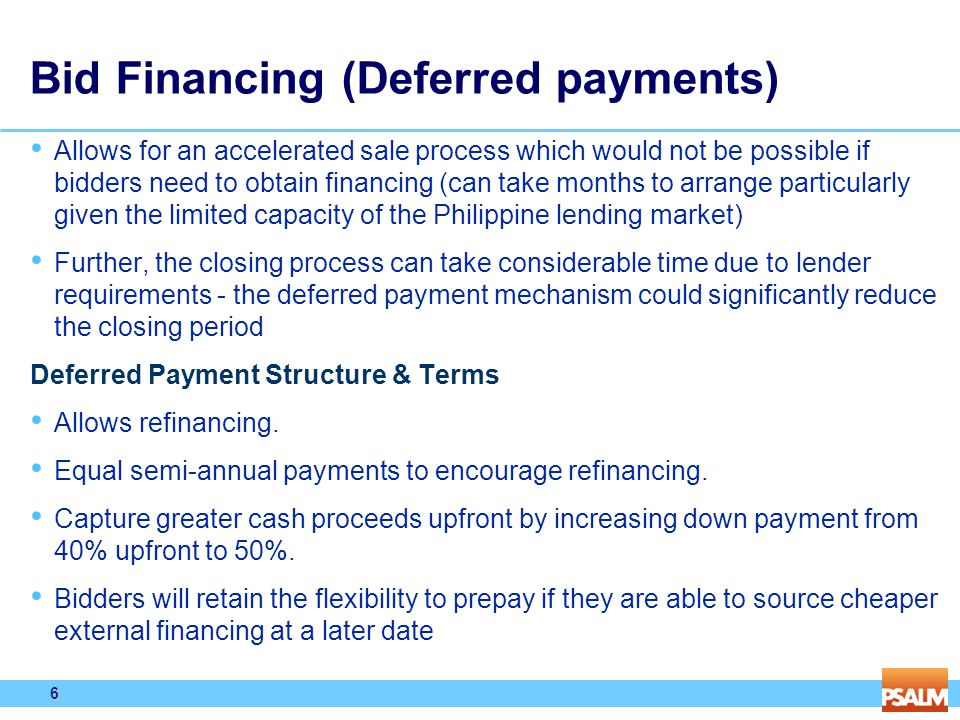 6 6 Bid Financing (Deferred payments) Allows for an accelerated sale process which would not be possible if bidders need to obtain financing (can take