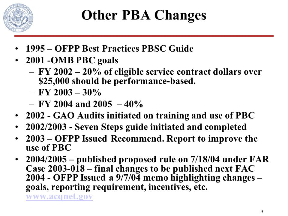 2 Regulatory PBA* changes 1991 - OFPP Policy Letter 91-2 1993 – GPRA 1994 – FASA and OFPP Pilot Project for PBSC 1997 - Changed the FAR to incorporate OFPP Policy Letter 91-2 and rescinded the policy letter in 2000 2001- Public Law 106-398, Section 821 – Added to the FAR a PBC preference and order precedence 2004 – SARA PBC change (SARA signed 11-24-03) –Section 1431 and Section 1433 treat certain performance-based orders and contracts as commercial items if certain conditions are met report on these contracts and orders in FPDS 2004 published an interim rule under FAR Case 2004-004 2005 published final SARA PBA changes.