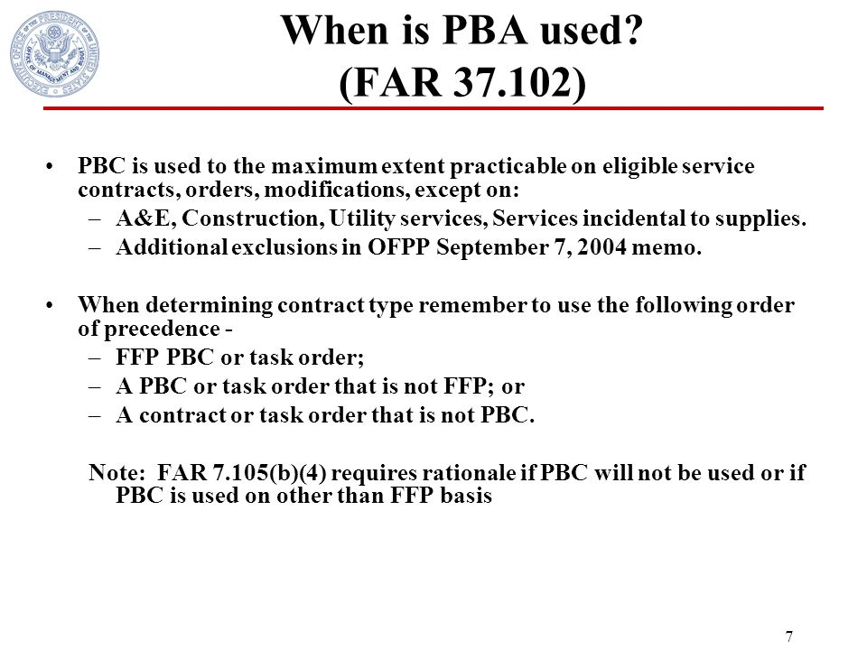 6 Who is involved? PBA involves the entire acquisition team -FAR Part 1.102-3. Technical Community Program Manager Business/ finance End-user Contract