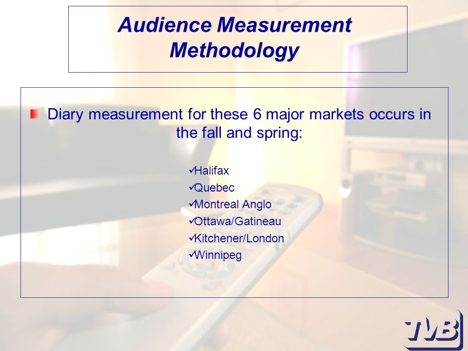Diary measurement for these 6 major markets occurs in the fall and spring: Audience Measurement Methodology Halifax Quebec Montreal Anglo Ottawa/Gatineau Kitchener/London Winnipeg