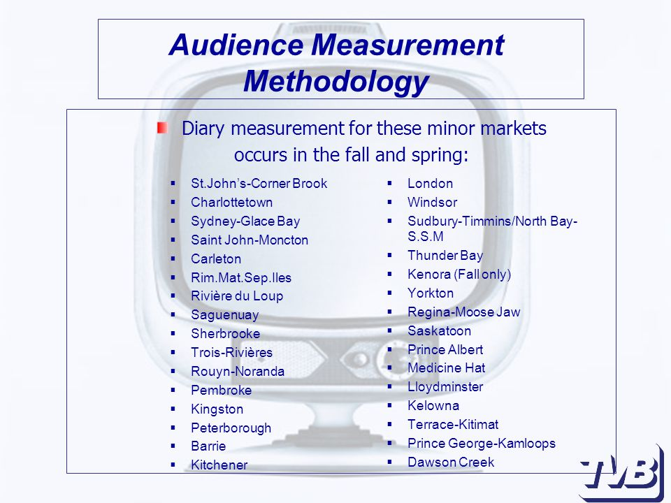 Audience Measurement Methodology  St.John's-Corner Brook  Charlottetown  Sydney-Glace Bay  Saint John-Moncton  Carleton  Rim.Mat.Sep.Iles  Rivière du Loup  Saguenuay  Sherbrooke  Trois-Rivières  Rouyn-Noranda  Pembroke  Kingston  Peterborough  Barrie  Kitchener  London  Windsor  Sudbury-Timmins/North Bay- S.S.M  Thunder Bay  Kenora (Fall only)  Yorkton  Regina-Moose Jaw  Saskatoon  Prince Albert  Medicine Hat  Lloydminster  Kelowna  Terrace-Kitimat  Prince George-Kamloops  Dawson Creek Diary measurement for these minor markets occurs in the fall and spring: