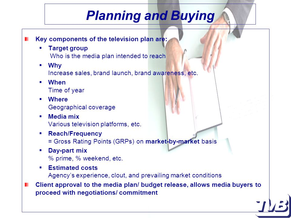 Planning and Buying Key components of the television plan are:  Target group Who is the media plan intended to reach  Why Increase sales, brand launch, brand awareness, etc.