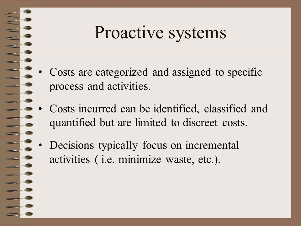 Proactive systems Costs are categorized and assigned to specific process and activities.