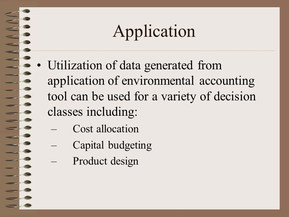 Application Utilization of data generated from application of environmental accounting tool can be used for a variety of decision classes including: –Cost allocation –Capital budgeting –Product design