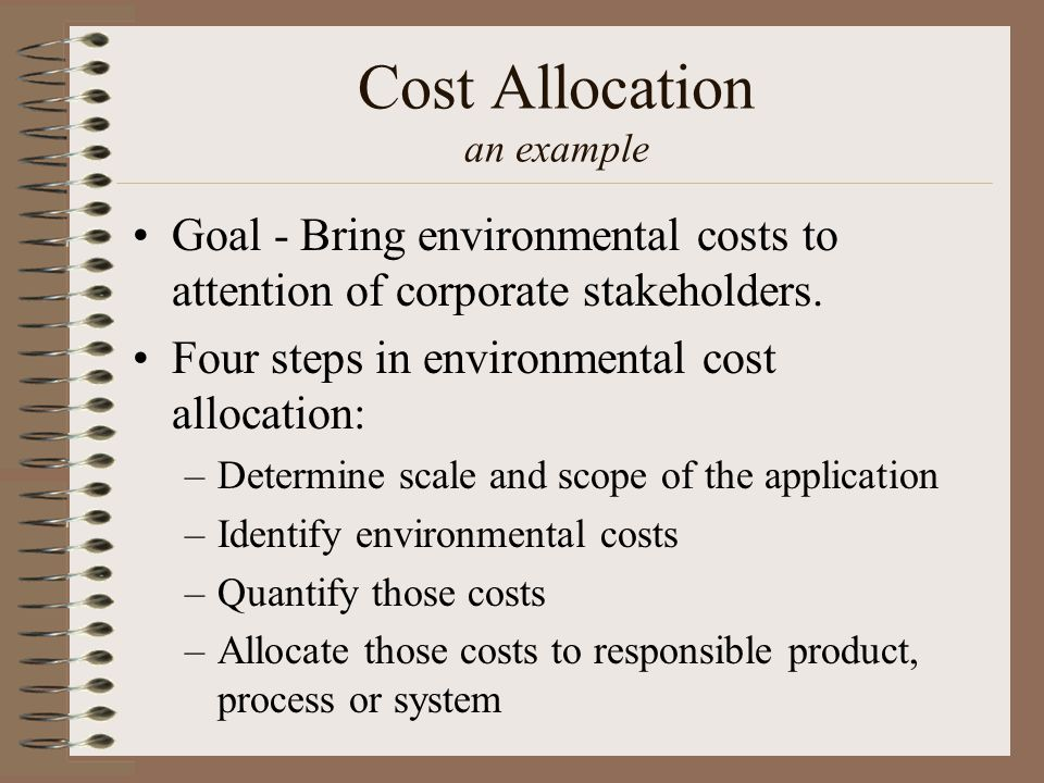 Cost Allocation an example Goal - Bring environmental costs to attention of corporate stakeholders.