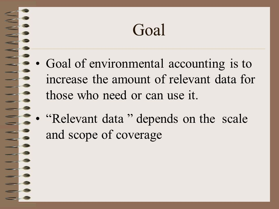 Goal Goal of environmental accounting is to increase the amount of relevant data for those who need or can use it.
