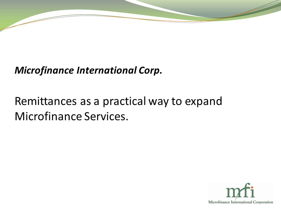 Microfinance International Corp. Remittances as a practical way to expand Microfinance Services.