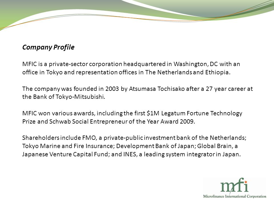 Company Profile MFIC is a private-sector corporation headquartered in Washington, DC with an office in Tokyo and representation offices in The Netherlands and Ethiopia.