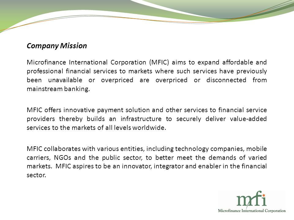 Company Mission Microfinance International Corporation (MFIC) aims to expand affordable and professional financial services to markets where such services have previously been unavailable or overpriced are overpriced or disconnected from mainstream banking.