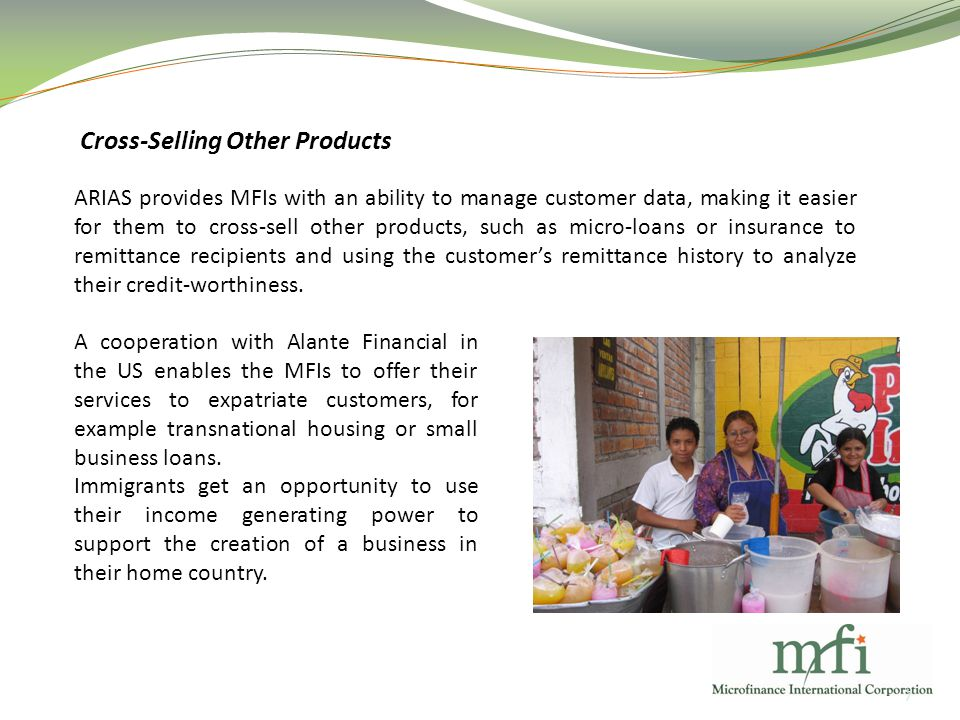 Cross-Selling Other Products 7 ARIAS provides MFIs with an ability to manage customer data, making it easier for them to cross-sell other products, such as micro-loans or insurance to remittance recipients and using the customer's remittance history to analyze their credit-worthiness.