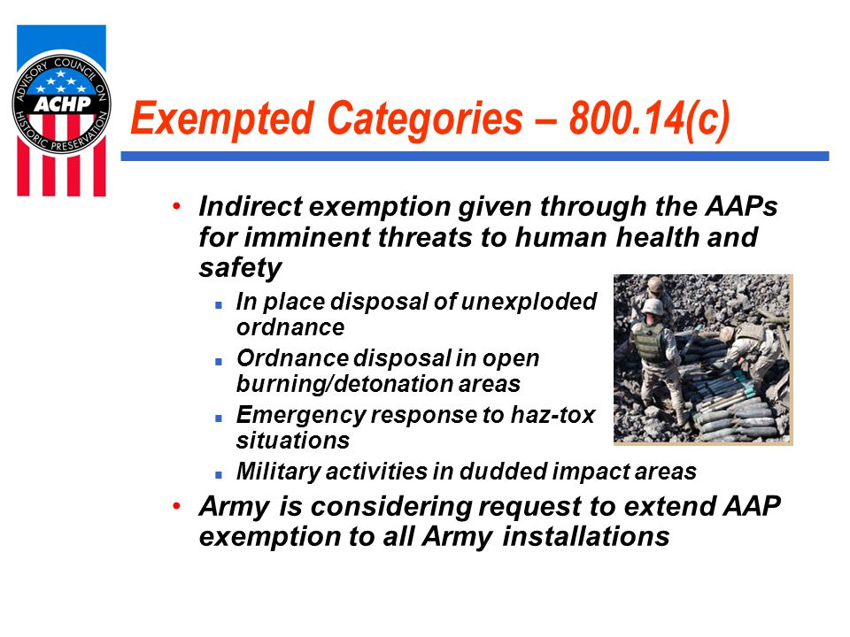 Exempted Categories – 800.14(c) Indirect exemption given through the AAPs for imminent threats to human health and safety In place disposal of unexploded ordnance Ordnance disposal in open burning/detonation areas Emergency response to haz-tox situations Military activities in dudded impact areas Army is considering request to extend AAP exemption to all Army installations