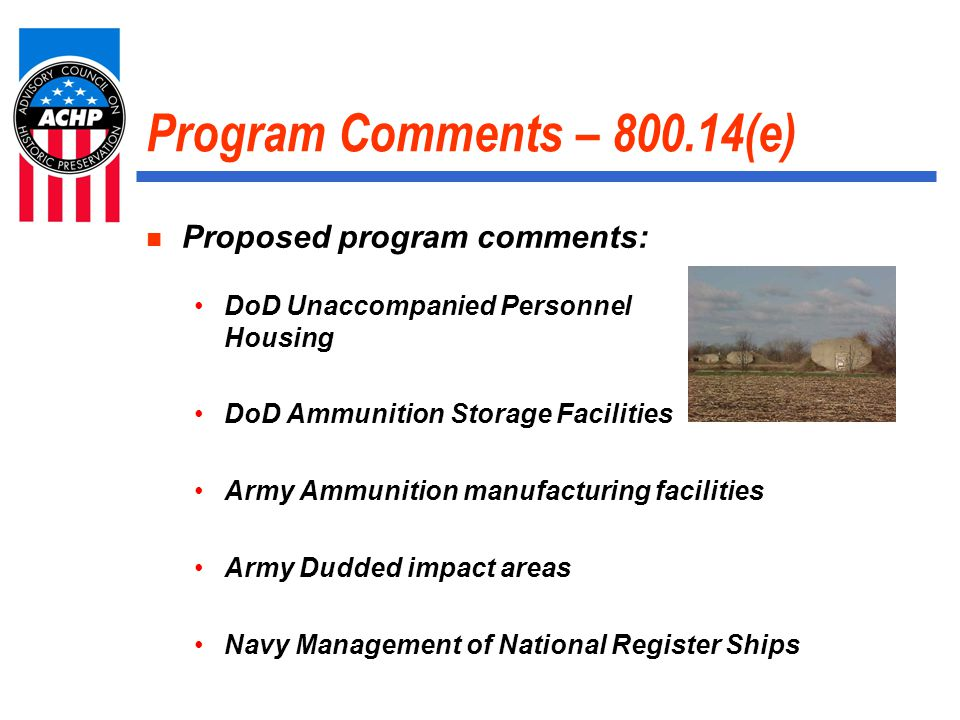 Program Comments – 800.14(e) Proposed program comments: DoD Unaccompanied Personnel Housing DoD Ammunition Storage Facilities Army Ammunition manufacturing facilities Army Dudded impact areas Navy Management of National Register Ships