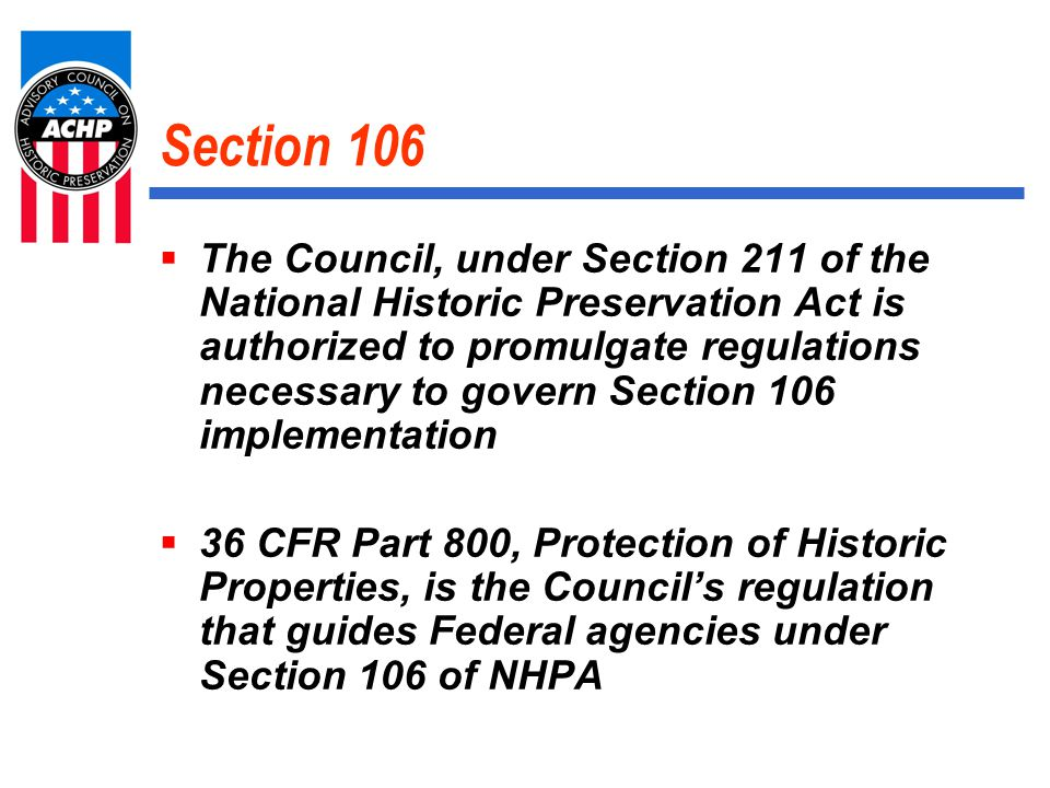 Section 106  The Council, under Section 211 of the National Historic Preservation Act is authorized to promulgate regulations necessary to govern Section 106 implementation  36 CFR Part 800, Protection of Historic Properties, is the Council's regulation that guides Federal agencies under Section 106 of NHPA