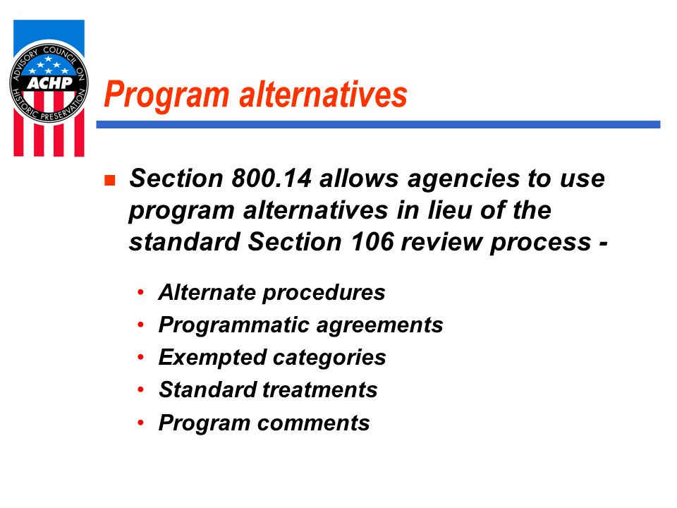 Program Comments – 800.14(e) Wherry and Capehart military family housing for DoD is only program comment issued by ACHP to date Process allows agencies to request a single program comment to cover a large group of similar undertakings Replaces the need for case-by-case review of individual undertakings under §§ 800.4 – 800.6
