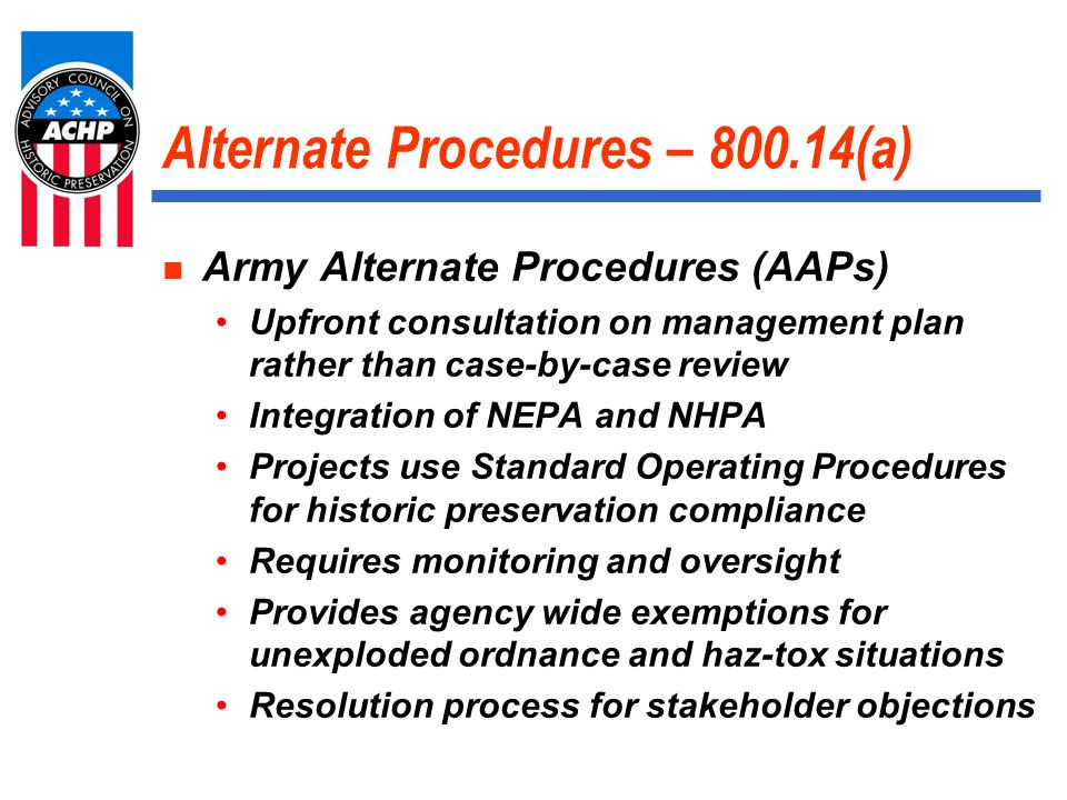 Alternate Procedures – 800.14(a) Army Alternate Procedures (AAPs) Upfront consultation on management plan rather than case-by-case review Integration of NEPA and NHPA Projects use Standard Operating Procedures for historic preservation compliance Requires monitoring and oversight Provides agency wide exemptions for unexploded ordnance and haz-tox situations Resolution process for stakeholder objections