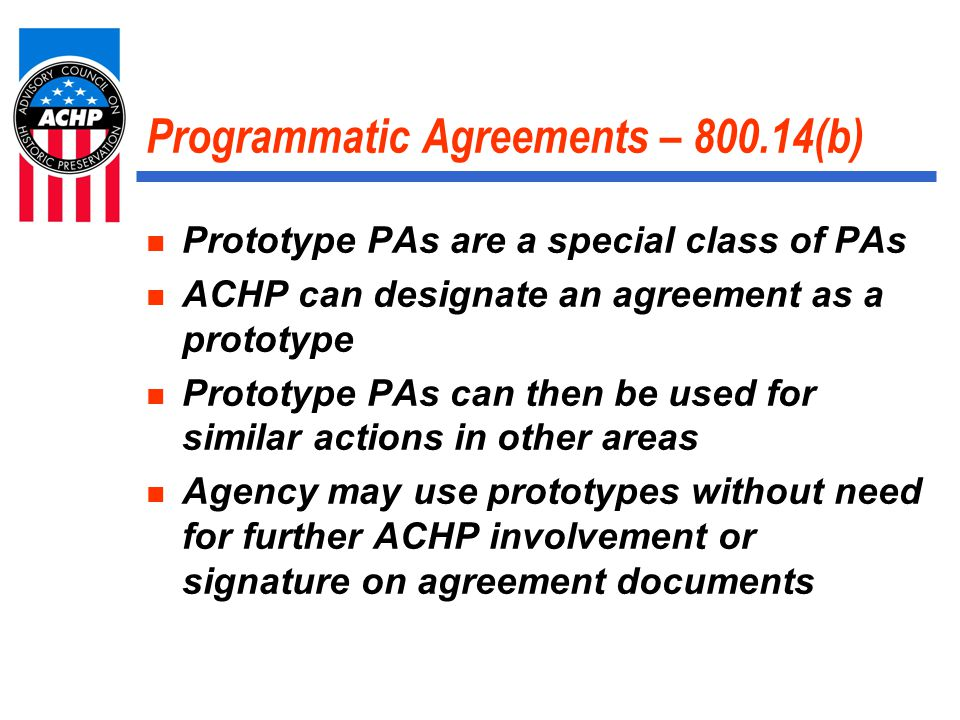 Programmatic Agreements – 800.14(b) Prototype PAs are a special class of PAs ACHP can designate an agreement as a prototype Prototype PAs can then be used for similar actions in other areas Agency may use prototypes without need for further ACHP involvement or signature on agreement documents