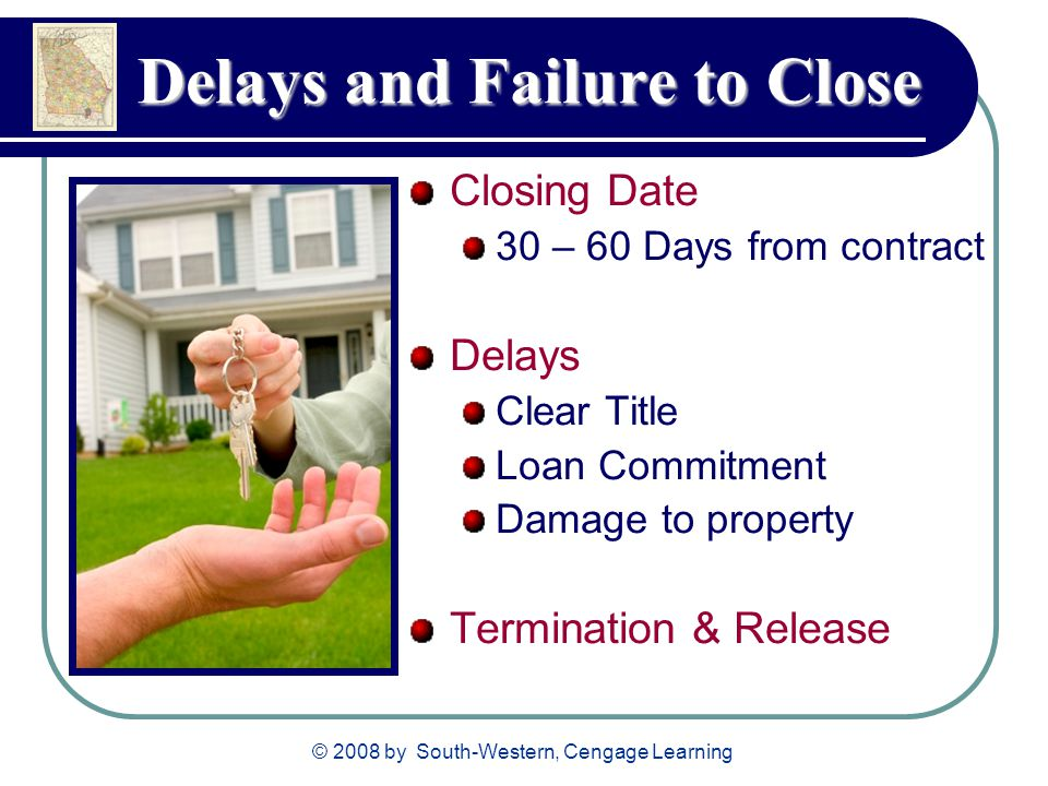 © 2008 by South-Western, Cengage Learning Delays and Failure to Close Closing Date 30 – 60 Days from contract Delays Clear Title Loan Commitment Damage to property Termination & Release