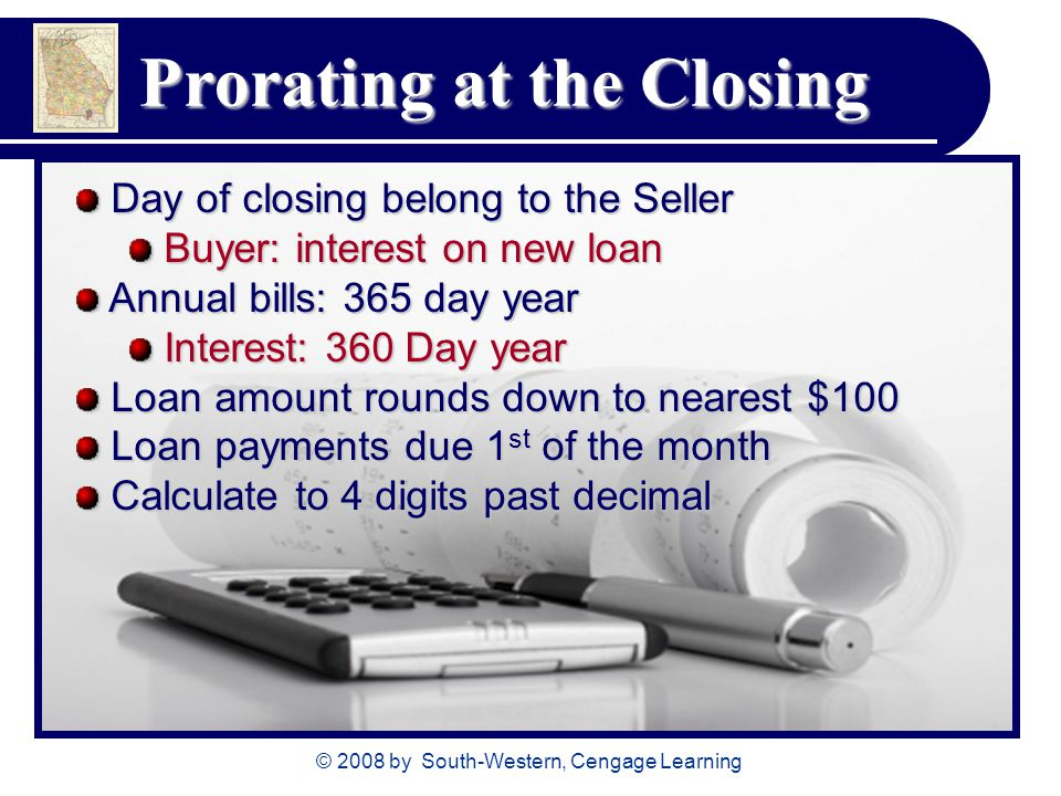 © 2008 by South-Western, Cengage Learning Prorating at the Closing Day of closing belong to the Seller Day of closing belong to the Seller Buyer: interest on new loan Buyer: interest on new loan Annual bills: 365 day year Annual bills: 365 day year Interest: 360 Day year Interest: 360 Day year Loan amount rounds down to nearest $100 Loan amount rounds down to nearest $100 Loan payments due 1 st of the month Loan payments due 1 st of the month Calculate to 4 digits past decimal Calculate to 4 digits past decimal