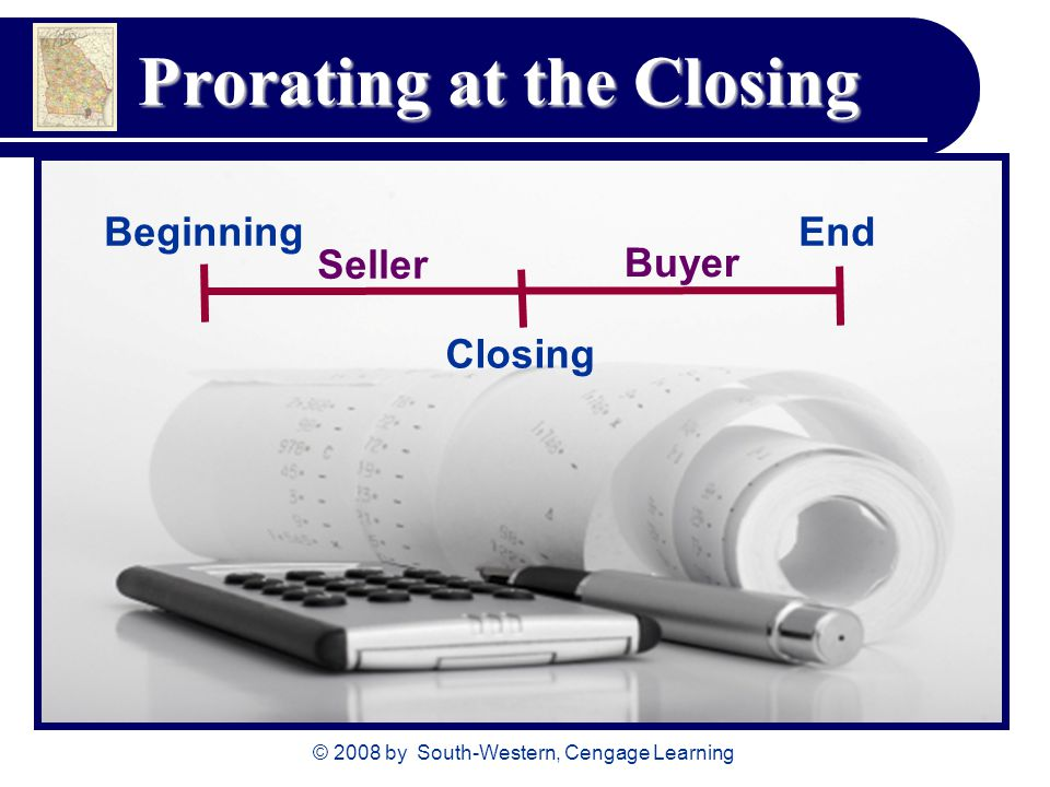 © 2008 by South-Western, Cengage Learning Prorating at the Closing Beginning Closing End Seller Buyer