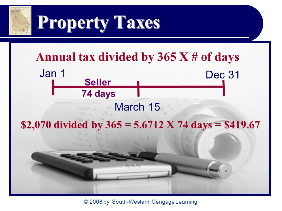 © 2008 by South-Western, Cengage Learning Property Taxes Annual tax divided by 365 X # of days Jan 1 Dec 31 March 15 Seller 74 days $2,070 divided by 365 = X 74 days = $419.67
