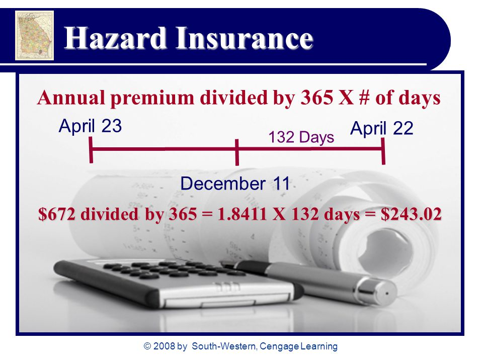 © 2008 by South-Western, Cengage Learning Hazard Insurance Annual premium divided by 365 X # of days April 23 April 22 December 11 $672 divided by 365 = X 132 days = $ Days