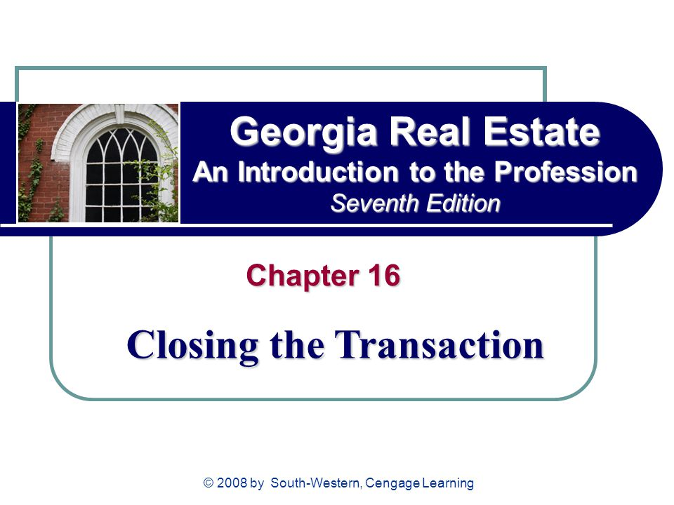 © 2008 by South-Western, Cengage Learning Georgia Real Estate An Introduction to the Profession Seventh Edition Chapter 16 Closing the Transaction