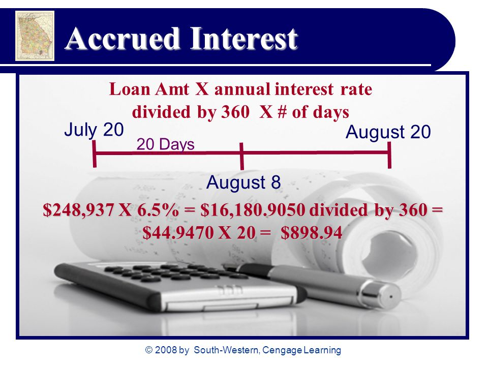 © 2008 by South-Western, Cengage Learning Accrued Interest Loan Amt X annual interest rate divided by 360 X # of days July 20 August 20 August 8 $248,